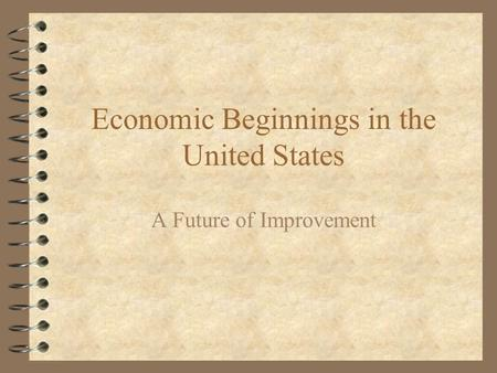 Economic Beginnings in the United States A Future of Improvement.