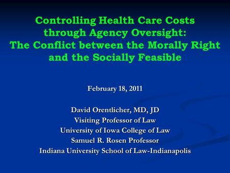 Controlling Health Care Costs through Agency Oversight: The Conflict between the Morally Right and the Socially Feasible February 18, 2011 David Orentlicher,