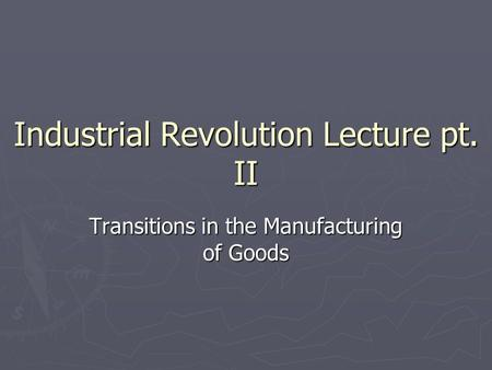 Industrial Revolution Lecture pt. II Transitions in the Manufacturing of Goods.