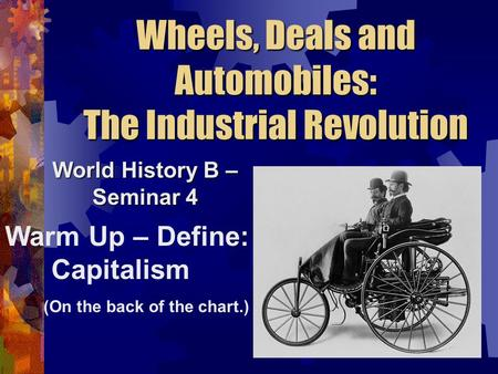 Wheels, Deals and Automobiles: The Industrial Revolution World History B – Seminar 4 Warm Up – Define: Capitalism (On the back of the chart.)