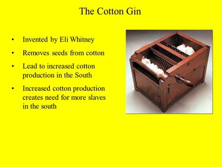 The Cotton Gin Invented by Eli Whitney Removes seeds from cotton Lead to increased cotton production in the South Increased cotton production creates need.