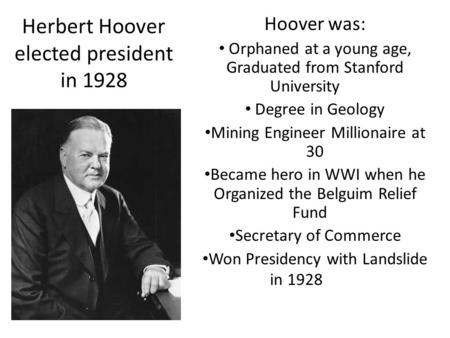 Herbert Hoover elected president in 1928 Hoover was: Orphaned at a young age, Graduated from Stanford University Degree in Geology Mining Engineer Millionaire.