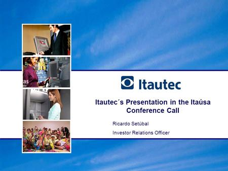 Itautec´s Presentation in the Itaúsa Conference Call Ricardo Setúbal Investor Relations Officer.