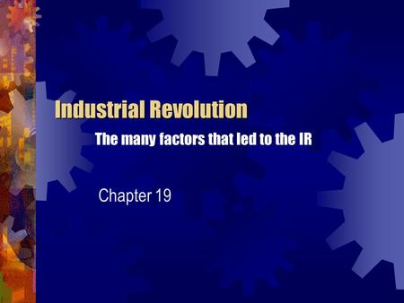 Industrial Revolution Industrial Revolution The many factors that led to the IR Chapter 19.