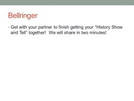 "Bellringer Get with your partner to finish getting your ""History Show and Tell"" together! We will share in two minutes!"