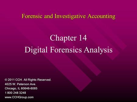 Forensic and Investigative Accounting Chapter 14 Digital Forensics Analysis © 2011 CCH. All Rights Reserved. 4025 W. Peterson Ave. Chicago, IL 60646-6085.