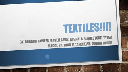 TEXTILES!!!! BY: CONNOR LAWLER, KANELLA EBY, ISABELLA GLADESTONE, TYLER MAGGI, PATRICK MCANDREWS, SARAH WEISS.