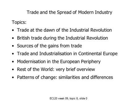 EC120 week 09, topic 8, slide 0 Trade and the Spread of Modern Industry Topics: Trade at the dawn of the Industrial Revolution British trade during the.