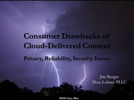 Consumer Drawbacks of Cloud-Delivered Content Privacy, Reliability, Security Issues Jim Burger Dow Lohnes PLLC.
