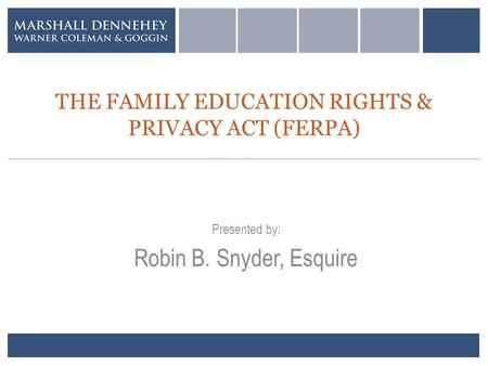 THE FAMILY EDUCATION RIGHTS & PRIVACY ACT (FERPA) Presented by: Robin B. Snyder, Esquire.