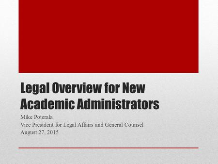 Legal Overview for New Academic Administrators Mike Poterala Vice President for Legal Affairs and General Counsel August 27, 2015.