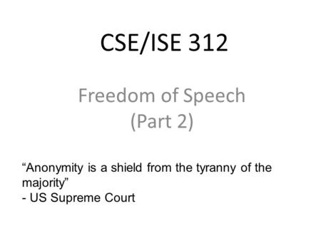 "CSE/ISE 312 Freedom of Speech (Part 2) ""Anonymity is a shield from the tyranny of the majority"" - US Supreme Court."