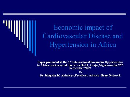 Economic impact of Cardiovascular Disease and Hypertension in Africa Paper presented at the 3 rd International Forum for Hypertension in Africa conference.