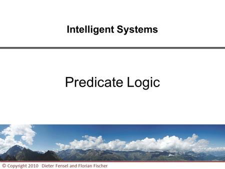 1 © Copyright 2010 Dieter Fensel and Florian Fischer Intelligent Systems Predicate Logic.