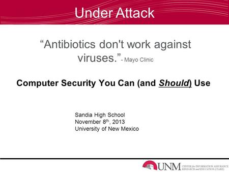 """Antibiotics don't work against viruses."" - Mayo Clinic Computer Security You Can (and Should) Use Sandia High School November 8 th, 2013 University of."