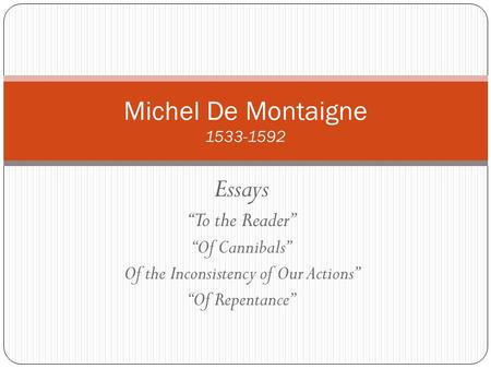 "Essays ""To the Reader"" ""Of Cannibals"" Of the Inconsistency of Our Actions"" ""Of Repentance"" Michel De Montaigne 1533-1592."