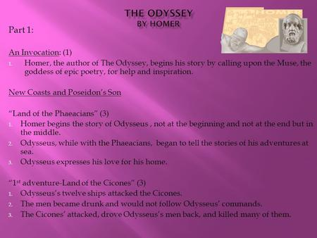 Part 1: An Invocation: (1) 1. Homer, the author of The Odyssey, begins his story by calling upon the Muse, the goddess of epic poetry, for help and inspiration.