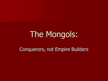 The Mongols: Conquerors, not Empire Builders. Writing into the Day Temujin conquered the largest land mass of any military leader in history, easily surpassing.