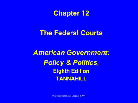Pearson Education, Inc., Longman © 2006 Chapter 12 The Federal Courts American Government: Policy & Politics, Eighth Edition TANNAHILL.