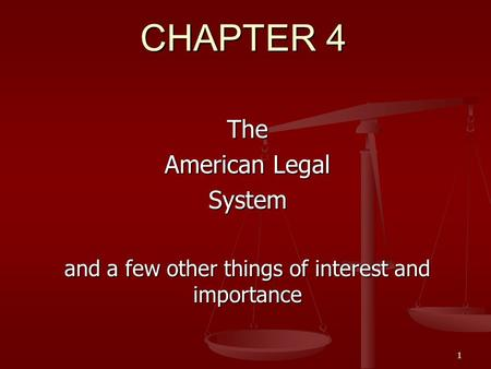 1 CHAPTER 4 The American Legal System and a few other things of interest and importance.