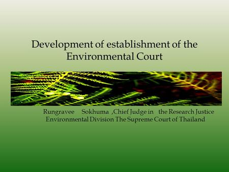 Development of establishment of the Environmental Court Rungravee Sokhuma,Chief Judge in the Research Justice Environmental Division The Supreme Court.