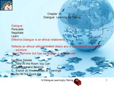 14 Dialogue: Learning by Talking1 Chapter 14 Dialogue: Learning by Talking Dialogue: Persuade Negotiate Learn Effective Dialogue is an ethical relationship.