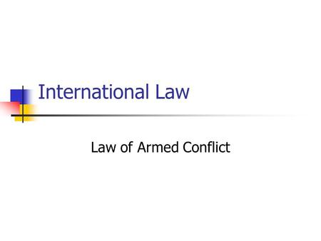 International Law Law of Armed Conflict. Armed force may be legally used in only three instances: In self-defense (individually & collectively) When authorized.