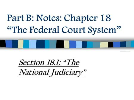 "Part B: Notes: Chapter 18 ""The Federal Court System"" Section 18.1: ""The National Judiciary"""