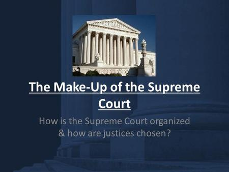 The Make-Up of the Supreme Court How is the Supreme Court organized & how are justices chosen?