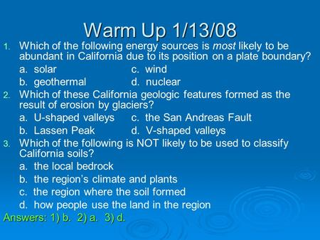 Warm Up 1/13/08 1. 1. Which of the following energy sources is most likely to be abundant in California due to its position on a plate boundary? a. solarc.