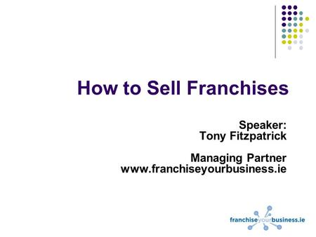 How to Sell Franchises Speaker: Tony Fitzpatrick Managing Partner www.franchiseyourbusiness.ie.
