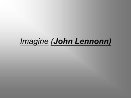 Imagine (John Lennonn). …Imagine there's no heaven It's easy if you try No hell below us Above us only sky Imagine all the people Living for today...