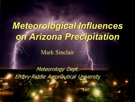 Meteorological Influences on Arizona Precipitation Mark Sinclair Meteorology Dept. Embry-Riddle Aeronautical University.