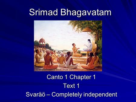 Srimad Bhagavatam Canto 1 Chapter 1 Text 1 Svaräö – Completely independent.