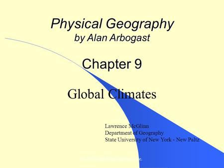 © 2007, John Wiley and Sons, Inc. Physical Geography by Alan Arbogast Chapter 9 Global Climates Lawrence McGlinn Department of Geography State University.
