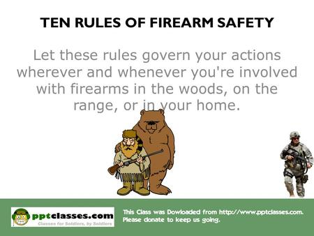 TEN RULES OF FIREARM SAFETY Let these rules govern your actions wherever and whenever you're involved with firearms in the woods, on the range, or in your.