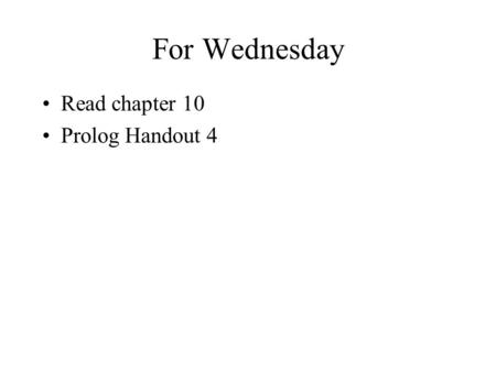 For Wednesday Read chapter 10 Prolog Handout 4. Exam 1 Monday Take home due at the exam.