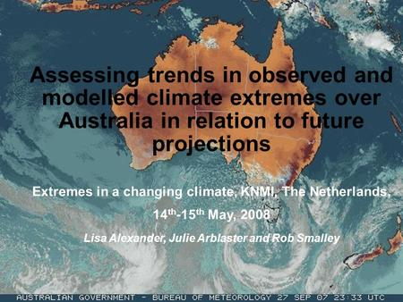 Assessing trends in observed and modelled climate extremes over Australia in relation to future projections Extremes in a changing climate, KNMI, The Netherlands,