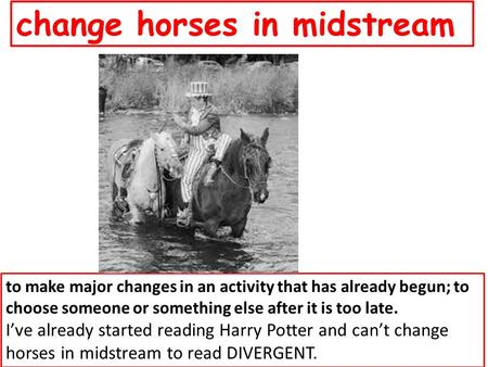 Change horses in midstream to make major changes in an activity that has already begun; to choose someone or something else after it is too late. I've.