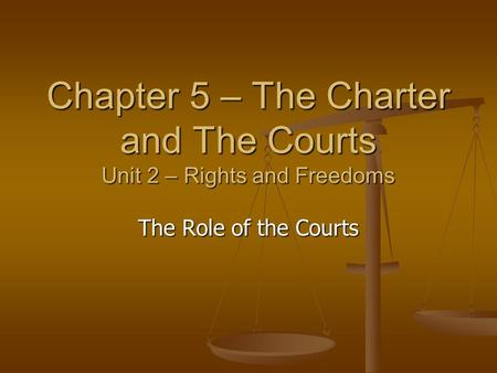 Chapter 5 – The Charter and The Courts Unit 2 – Rights and Freedoms The Role of the Courts.