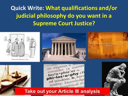 Quick Write: What qualifications and/or judicial philosophy do you want in a Supreme Court Justice? Take out your Article III analysis.