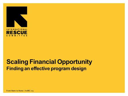 From Harm to Home | theIRC.org Scaling Financial Opportunity Finding an effective program design.