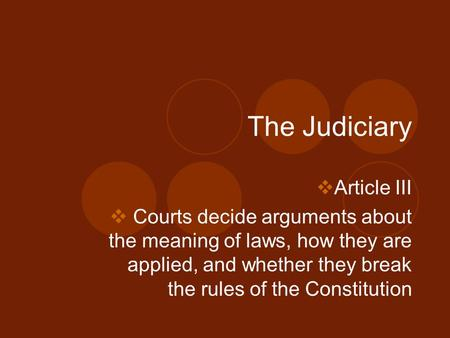 The Judiciary  Article III  Courts decide arguments about the meaning of laws, how they are applied, and whether they break the rules of the Constitution.