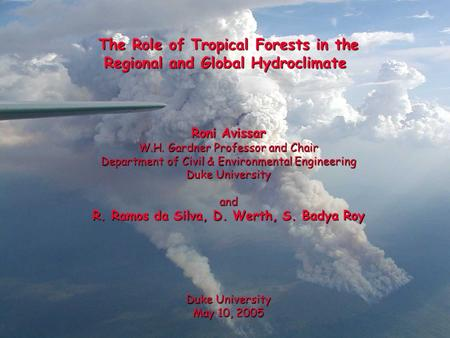 The Role of Tropical Forests in the Regional and Global Hydroclimate Roni Avissar W.H. Gardner Professor and Chair Department of Civil & Environmental.