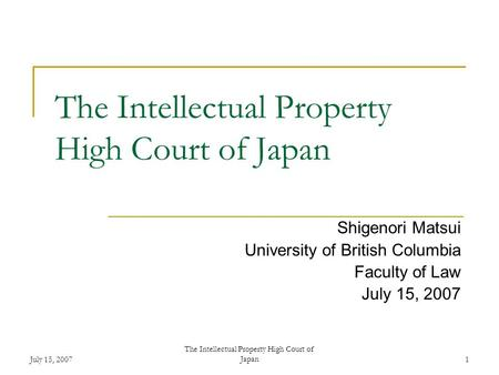 July 15, 2007 The Intellectual Property High Court of Japan1 Shigenori Matsui University of British Columbia Faculty of Law July 15, 2007.