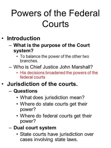 Powers of the Federal Courts Introduction –What is the purpose of the Court system? To balance the power of the other two branches. –Who is Chief Justice.