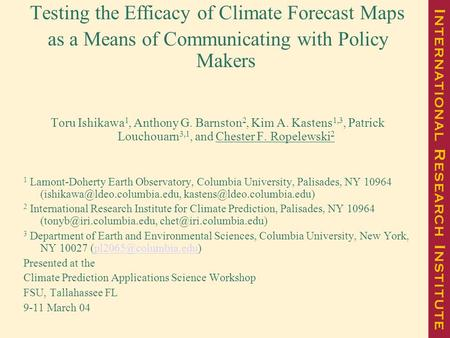 Testing the Efficacy of Climate Forecast Maps as a Means of Communicating with Policy Makers Toru Ishikawa 1, Anthony G. Barnston 2, Kim A. Kastens 1,3,