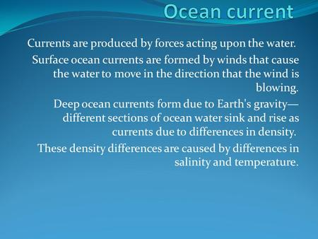 Currents are produced by forces acting upon the water. Surface ocean currents are formed by winds that cause the water to move in the direction that the.