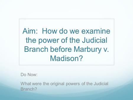 Aim: How do we examine the power of the Judicial Branch before Marbury v. Madison? Do Now: What were the original powers of the Judicial Branch?