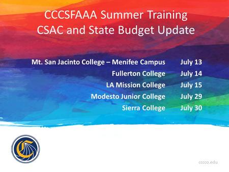 Cccco.edu CCCSFAAA Summer Training CSAC and State Budget Update Mt. San Jacinto College – Menifee CampusJuly 13 Fullerton CollegeJuly 14 LA Mission CollegeJuly.